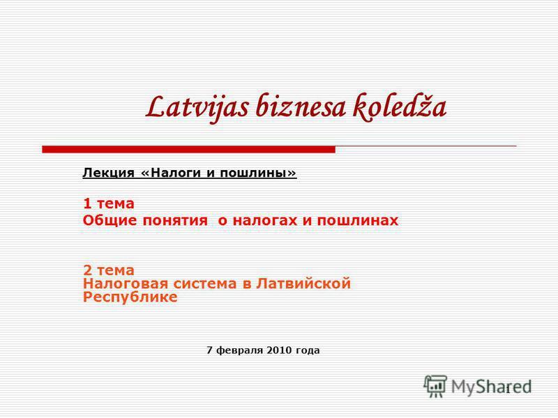 1 Latvijas biznesa kolеdža Лекция «Налоги и пошлины» 1 тема Общие понятия о налогах и пошлинах 2 тема Налоговая система в Латвийской Республике 7 февраля 2010 года