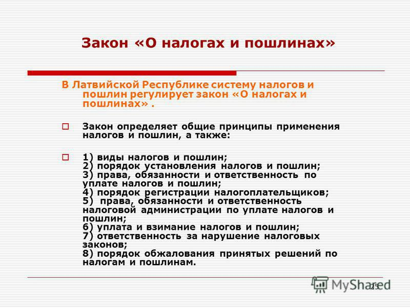 25 Закон «О налогах и пошлинах» В Латвийской Республике систему налогов и пошлин регулирует закон «О налогах и пошлинах». Закон определяет общие принципы применения налогов и пошлин, а также: 1) виды налогов и пошлин; 2) порядок установления налогов