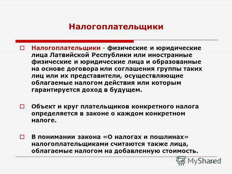 34 Налогоплательщики Налогоплательщики - физические и юридические лица Латвийской Республики или иностранные физические и юридические лица и образованные на основе договора или соглашения группы таких лиц или их представители, осуществляющие облагаем
