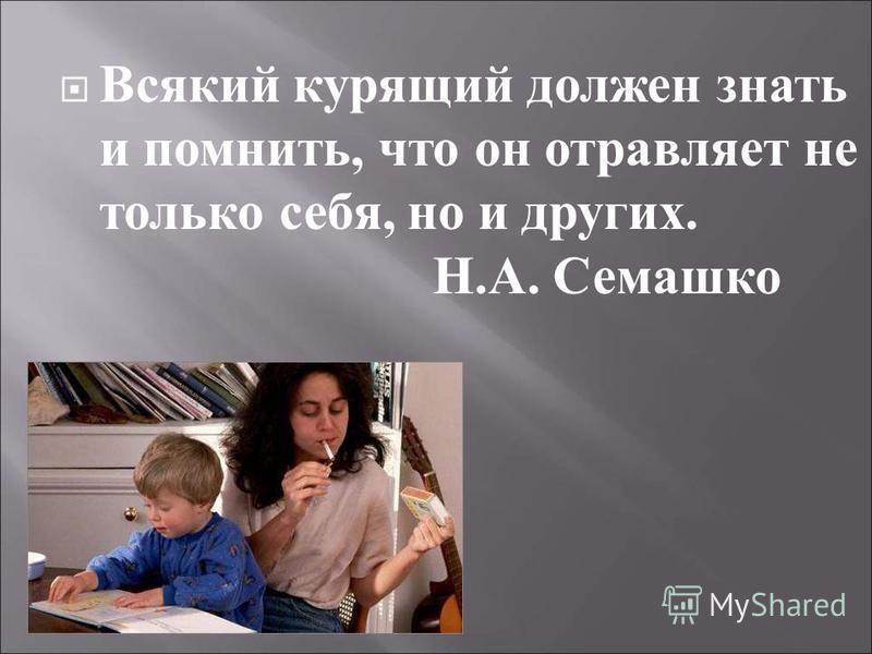 Всякий курящий должен знать и помнить, что он отравляет не только себя, но и других. Н. А. Семашко