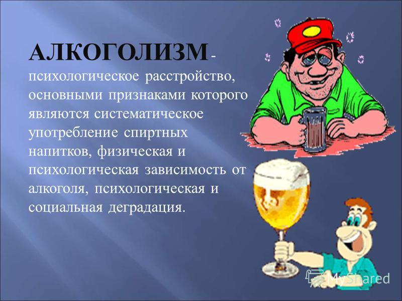 АЛКОГОЛИЗМ - психологическое расстройство, основными признаками которого являются систематическое употребление спиртных напитков, физическая и психологическая зависимость от алкоголя, психологическая и социальная деградация.