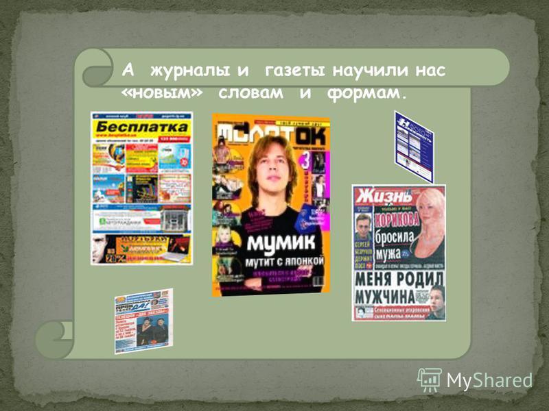 А журналы и газеты научили нас «новым» словам и формам.
