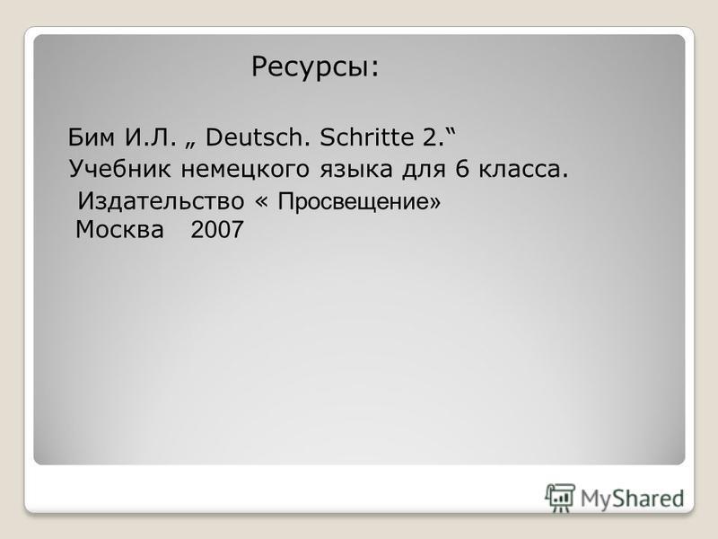 Ресурсы: Бим И.Л. Deutsch. Schritte 2. Учебник немецкого языка для 6 класса. Издательство « Просвещение» Москва 2007
