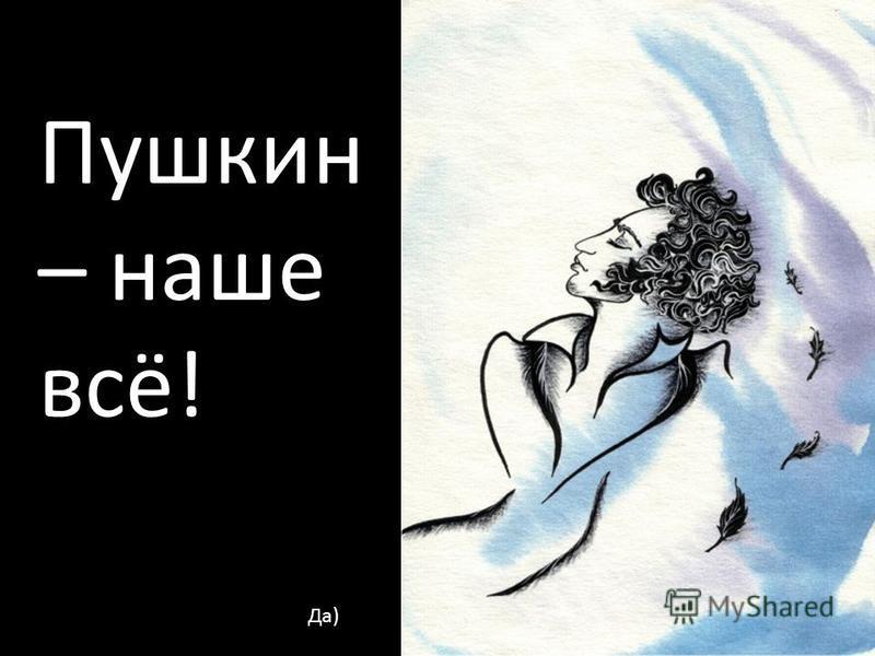 Пушкин – наше всё! Да)