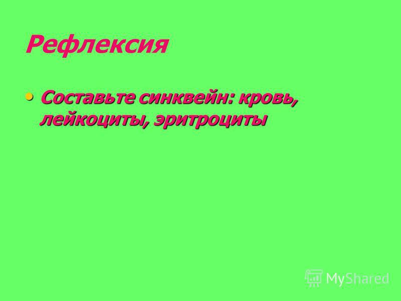Рефлексия Составьте синквейн: кровь, лейкоциты, эритроциты Составьте синквейн: кровь, лейкоциты, эритроциты