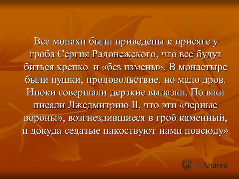 Все монахи были приведены к присяге у гроба Сергия Радонежского, что все будут биться крепко и «без измены». В монастыре были пушки, продовольствие, но мало дров. Иноки совершали дерзкие вылазки. Поляки писали Лжедмитрию II, что эти «черные вороны»,
