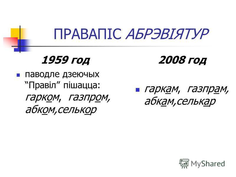 ПРАВАПІС АБРЭВІЯТУР 1959 год паводле дзеючых Правіл пішацца: гарком, газпром, абком,селькор 2008 год гаркам, газпрам, абкам,селькар