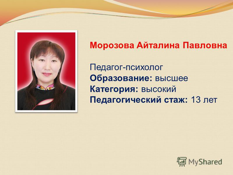 Морозова Айталина Павловна Педагог-психолог Образование: высшее Категория: высокий Педагогический стаж: 13 лет