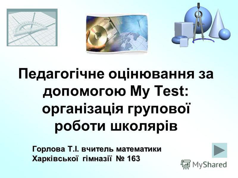 Педагогічне оцінювання за допомогою My Test: організація групової роботи школярів Горлова Т.І. вчитель математики Харківської гімназії 163