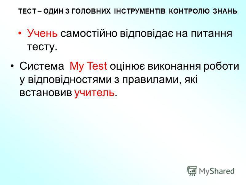ТЕСТ – ОДИН З ГОЛОВНИХ ІНСТРУМЕНТІВ КОНТРОЛЮ ЗНАНЬ Учень самостійно відповідає на питання тесту. Система My Test оцінює виконання роботи у відповідностями з правилами, які встановив учитель.
