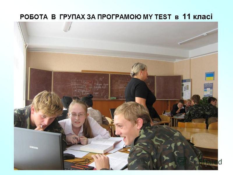 РОБОТА В ГРУПАХ ЗА ПРОГРАМОЮ MY TEST в 11 класі