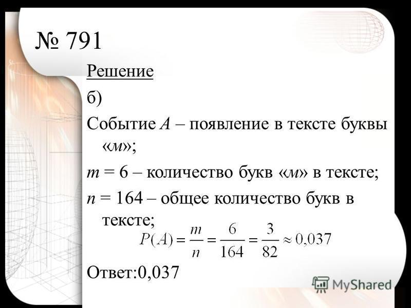 791 Решение б) Событие А – появление в тексте буквы «м»; т = 6 – количество букв «м» в тексте; п = 164 – общее количество букв в тексте; Ответ:0,037