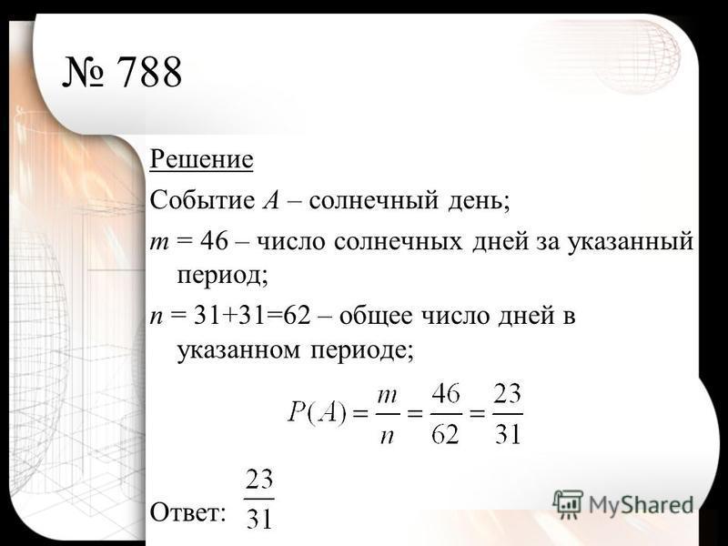 788 Решение Событие А – солнечный день; т = 46 – число солнечных дней за указанный период; п = 31+31=62 – общее число дней в указанном периоде; Ответ:
