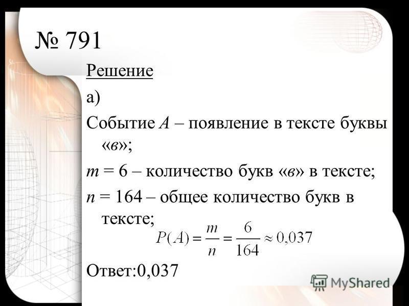 791 Решение а) Событие А – появление в тексте буквы «в»; т = 6 – количество букв «в» в тексте; п = 164 – общее количество букв в тексте; Ответ:0,037