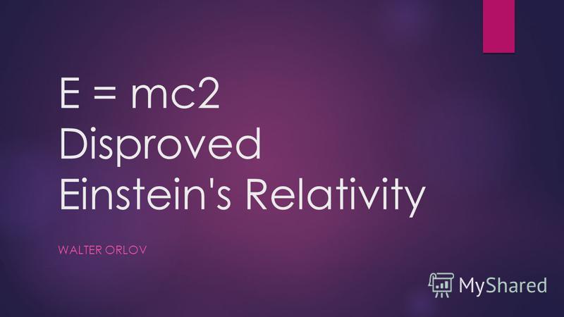 E = mc2 Disproved Einstein's Relativity WALTER ORLOV