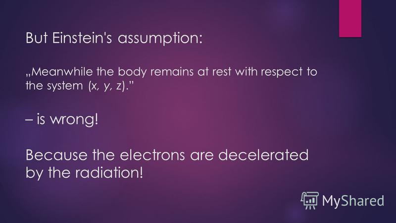 But Einstein's assumption:Meanwhile the body remains at rest with respect to the system (x, y, z). – is wrong! Because the electrons are decelerated by the radiation!