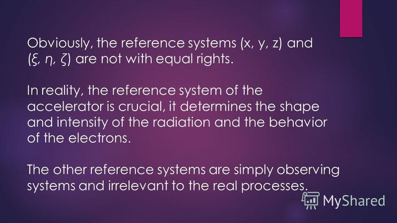 Obviously, the reference systems (x, y, z) and (ξ, η, ζ) are not with equal rights. In reality, the reference system of the accelerator is crucial, it determines the shape and intensity of the radiation and the behavior of the electrons. The other re