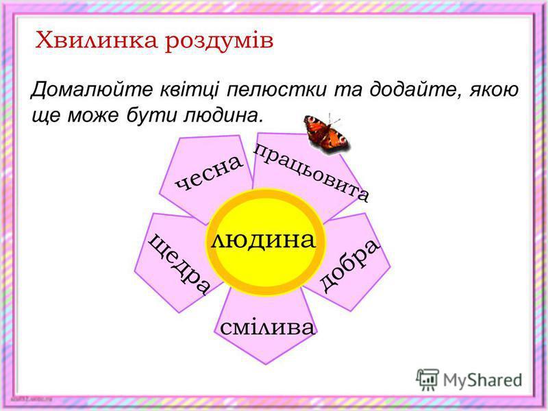 Хвилинка роздумів Домалюйте квітці пелюстки та додайте, якою ще може бути людина. людина чесна щедра добра працьовита смілива