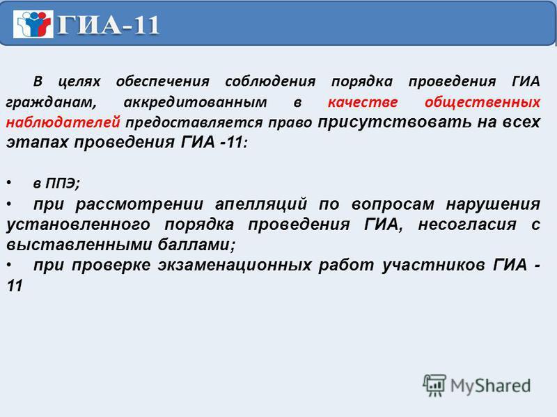 В целях обеспечения соблюдения порядка проведения ГИА гражданам, аккредитованным в качестве общественных наблюдателей предоставляется право присутствовать на всех этапах проведения ГИА -11 : в ППЭ; при рассмотрении апелляций по вопросам нарушения уст