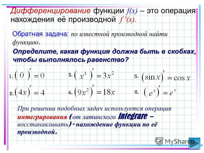 Обратная задача: по известной производной найти функцию. интегрирования ( от латинского integrare нахождение функции по её производной. При решении подобных задач используется операция интегрирования ( от латинского integrare – восстанавливать ) - на