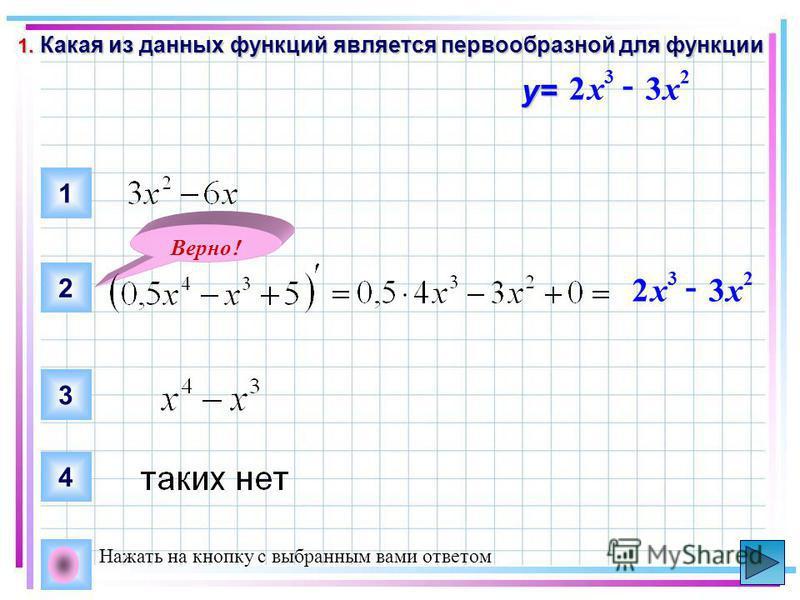 1. Какая из данных функций является первообразной для функции 23 32xx - y= 1 2 3 4 Верно ! 23 32xx - Нажать на кнопку с выбранным вами ответом