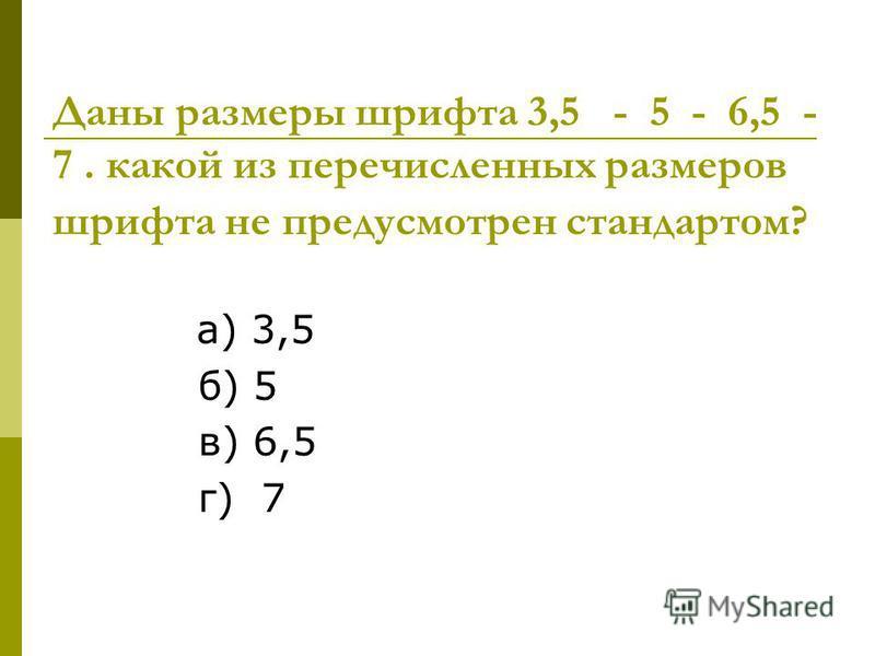 Даны размеры шрифта 3,5 - 5 - 6,5 - 7. какой из перечисленных размеров шрифта не предусмотрен стандартом? а) 3,5 б) 5 в) 6,5 г) 7