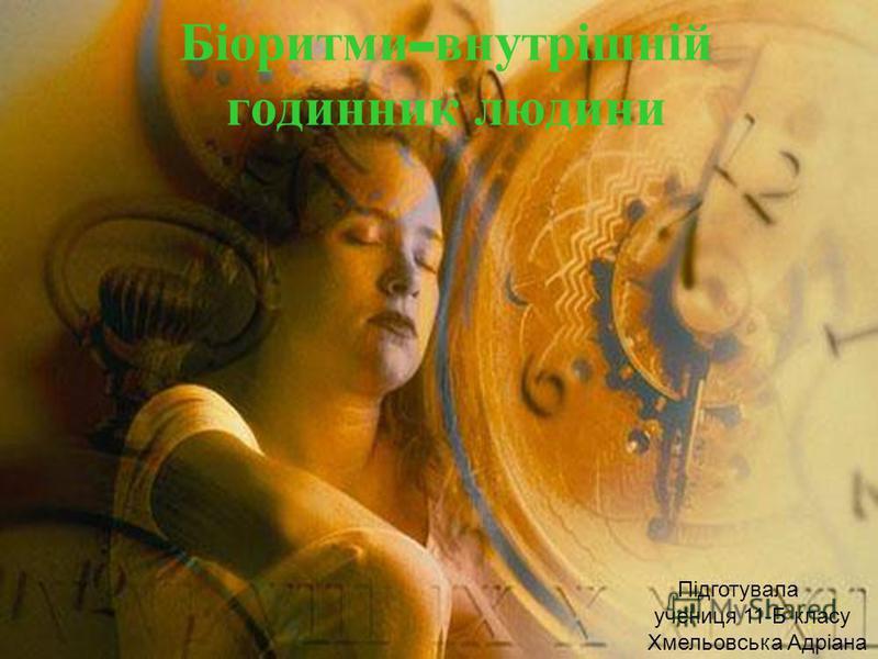 Підготувала учениця 11-Б класу Хмельовська Адріана Біоритми - внутрішній годинник людини