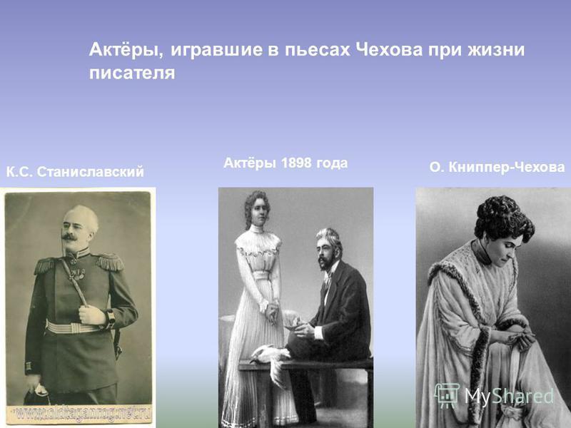 Актёры, игравшие в пьесах Чехова при жизни писателя К.С. Станиславский Актёры 1898 года О. Книппер-Чехова