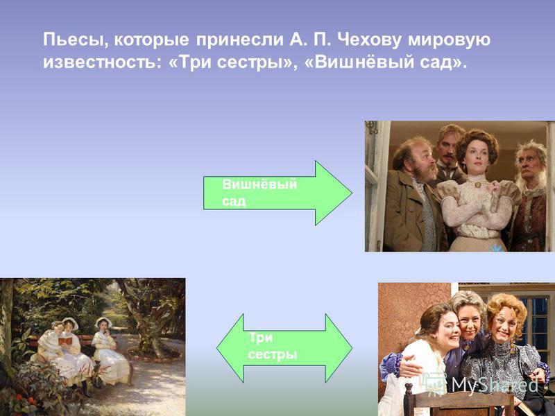 Пьесы, которые принесли А. П. Чехову мировую известность: «Три сестры», «Вишнёвый сад». Три сестры Вишнёвый сад