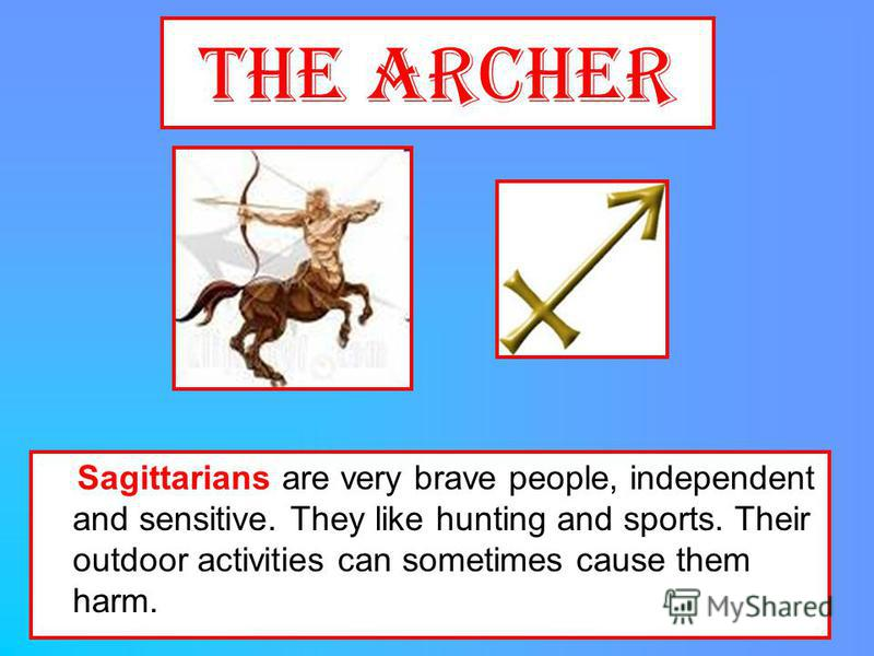 The Archer Sagittarians are very brave people, independent and sensitive. They like hunting and sports. Their outdoor activities can sometimes cause them harm.