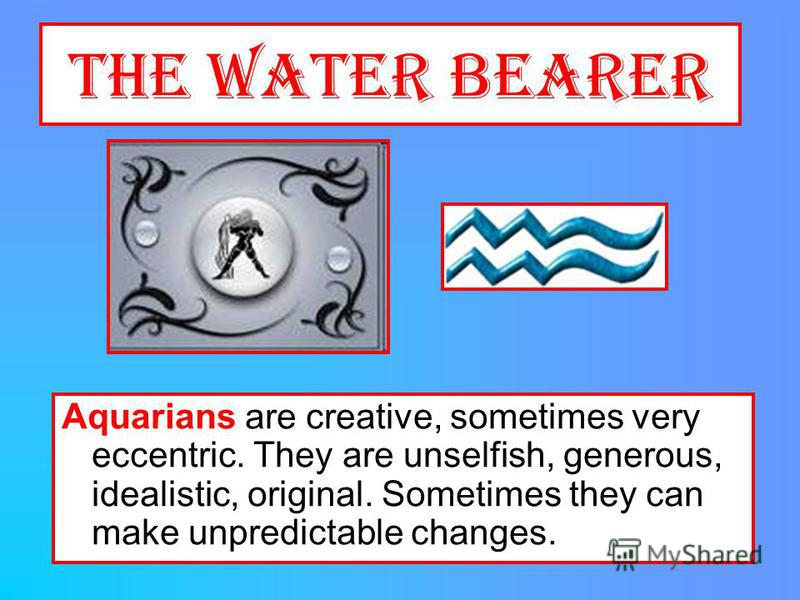 The Water Bearer Aquarians are creative, sometimes very eccentric. They are unselfish, generous, idealistic, original. Sometimes they can make unpredictable changes.