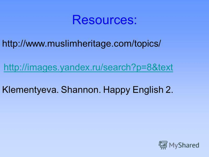 Resources: http://www.muslimheritage.com/topics/ http://images.yandex.ru/search?p=8&text Klementyeva. Shannon. Happy English 2.