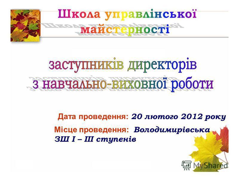 Дата проведення: 20 лютого 2012 року Місце проведення: Володимирівська ЗШ І – ІІІ ступенів