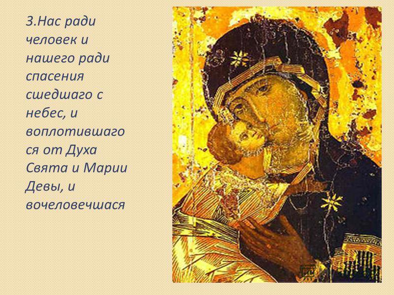 3. Нас ради человек и нашего ради спасения сшедшаго с небес, и воплотившего ся от Духа Свята и Марии Девы, и вочеловечшася