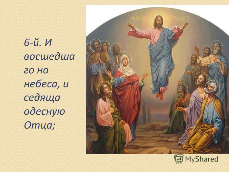 6-й. И восшедша го на небеса, и седяща одесную Отца;