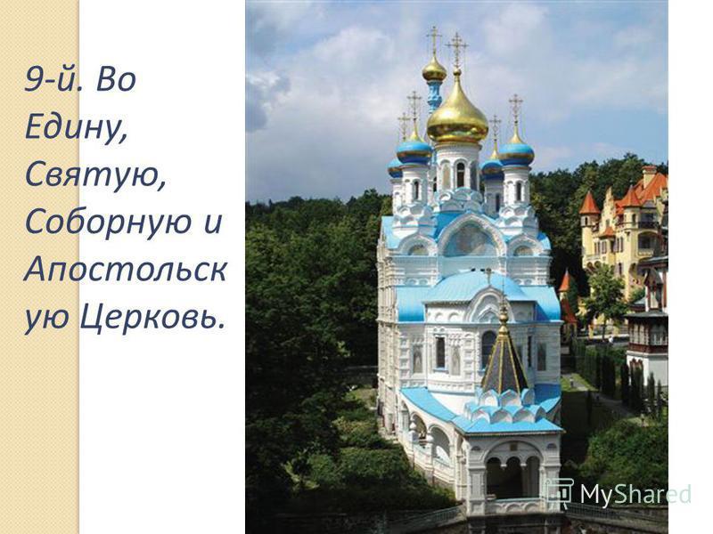 9-й. Во Едину, Святую, Соборную и Апостольск ую Церковь.