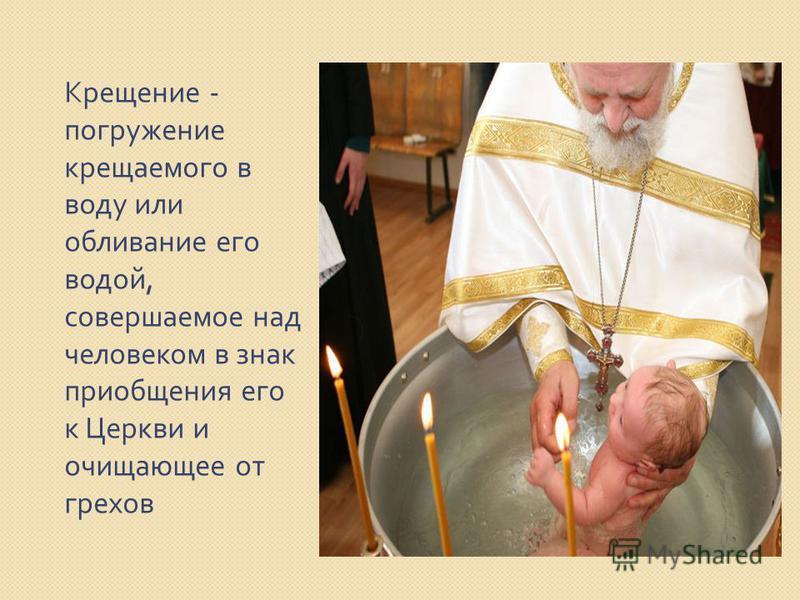 Крещение - погружение крещаемого в воду или обливание его водой, совершаемое над человеком в знак приобщения его к Церкви и очищающее от грехов