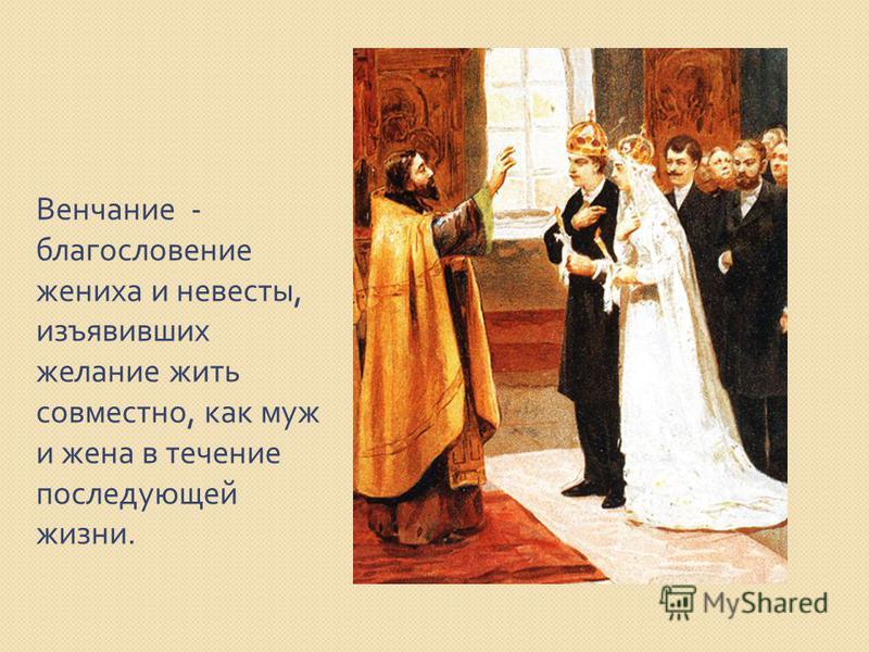 Венчание - благословение жениха и невесты, изъявивших желание жить совместно, как муж и жена в течение последующей жизни.