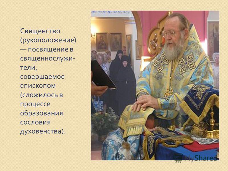 Священство ( рукоположение ) посвящение в священнослужители, совершаемое епископом ( сложилось в процессе образования сословия духовенства ).