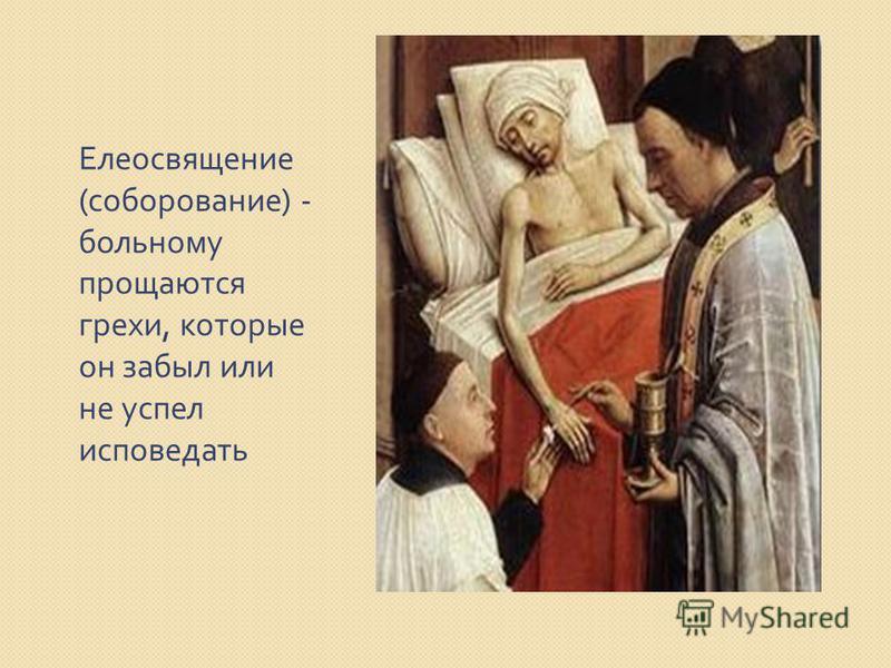 Елеосвящение ( соборование ) - больному прощаются грехи, которые он забыл или не успел исповедать