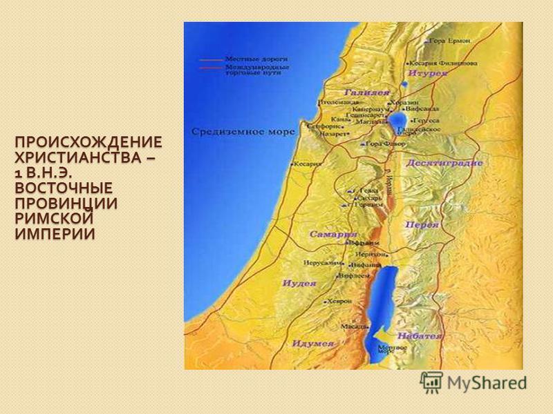 ПРОИСХОЖДЕНИЕ ХРИСТИАНСТВА – 1 В. Н. Э. ВОСТОЧНЫЕ ПРОВИНЦИИ РИМСКОЙ ИМПЕРИИ