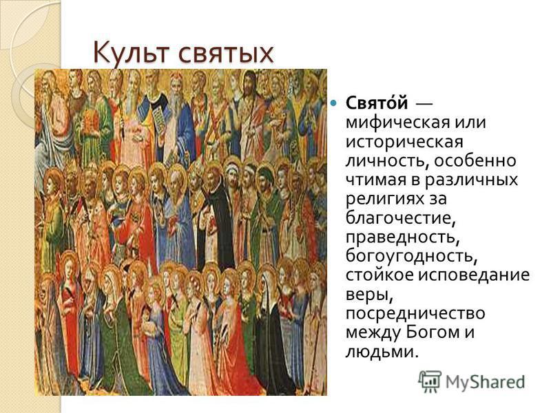 Культ святых Святой мифическая или историческая личность, особенно чтимая в различных религиях за благочестие, праведность, богоугодность, стойкое исповедание веры, посредничество между Богом и людьми.