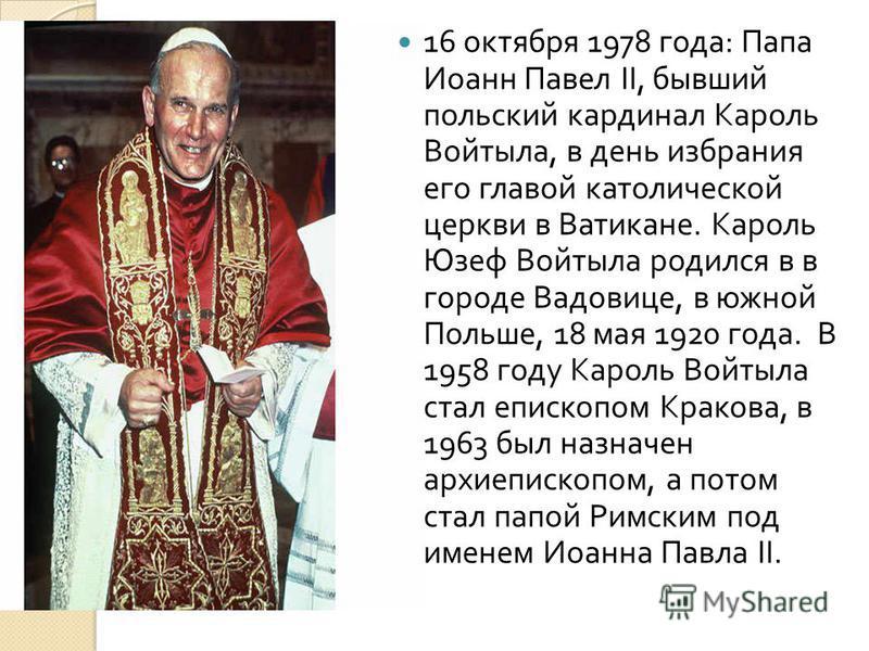 16 октября 1978 года : Папа Иоанн Павел II, бывший польский кардинал Кароль Войтыла, в день избрания его главой католической церкви в Ватикане. Кароль Юзеф Войтыла родился в в городе Вадовице, в южной Польше, 18 мая 1920 года. В 1958 году Кароль Войт
