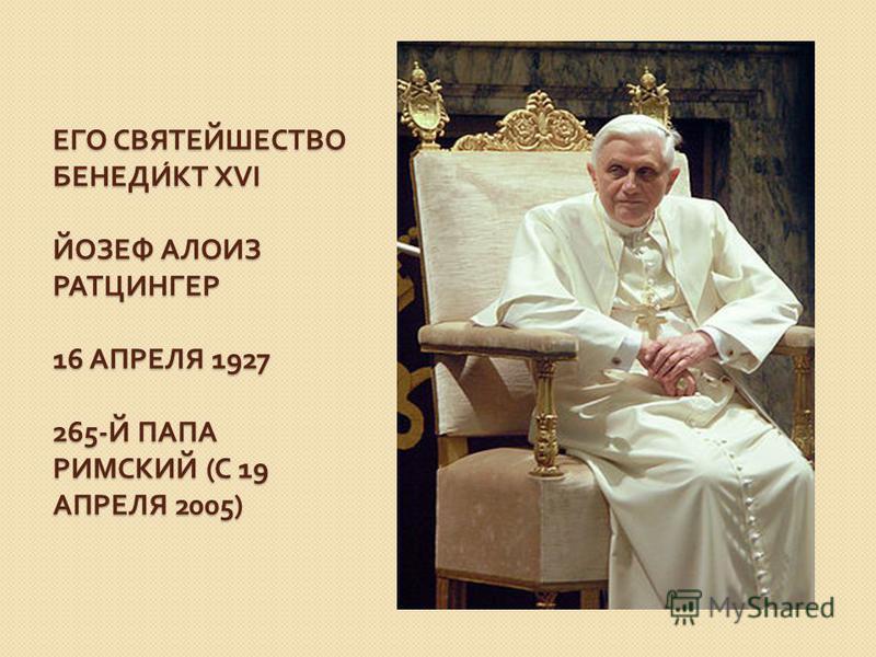 ЕГО СВЯТЕЙШЕСТВО БЕНЕДИКТ XVI ЙОЗЕФ АЛОИЗ РАТЦИНГЕР 16 АПРЕЛЯ 1927 265- Й ПАПА РИМСКИЙ ( С 19 АПРЕЛЯ 2005)