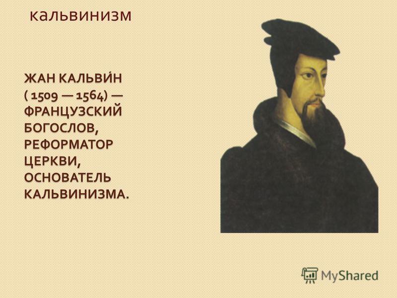 ЖАН КАЛЬВИН ( 1509 1564) ФРАНЦУЗСКИЙ БОГОСЛОВ, РЕФОРМАТОР ЦЕРКВИ, ОСНОВАТЕЛЬ КАЛЬВИНИЗМА. кальвинизм
