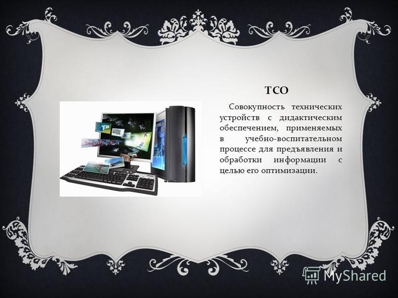 ТСО Совокупность технических устройств с дидактическим обеспечением, применяемых в учебно - воспитательном процессе для предъявления и обработки информации с целью его оптимизации.