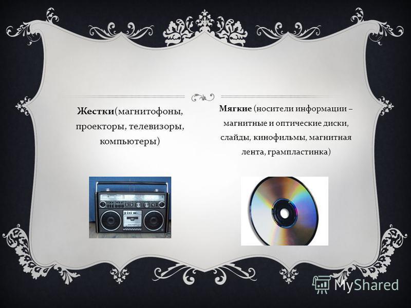 Жестки ( магнитофоны, проекторы, телевизоры, компьютеры ) Мягкие ( носители информации – магнитные и оптические диски, слайды, кинофильмы, магнитная лента, грампластинка )