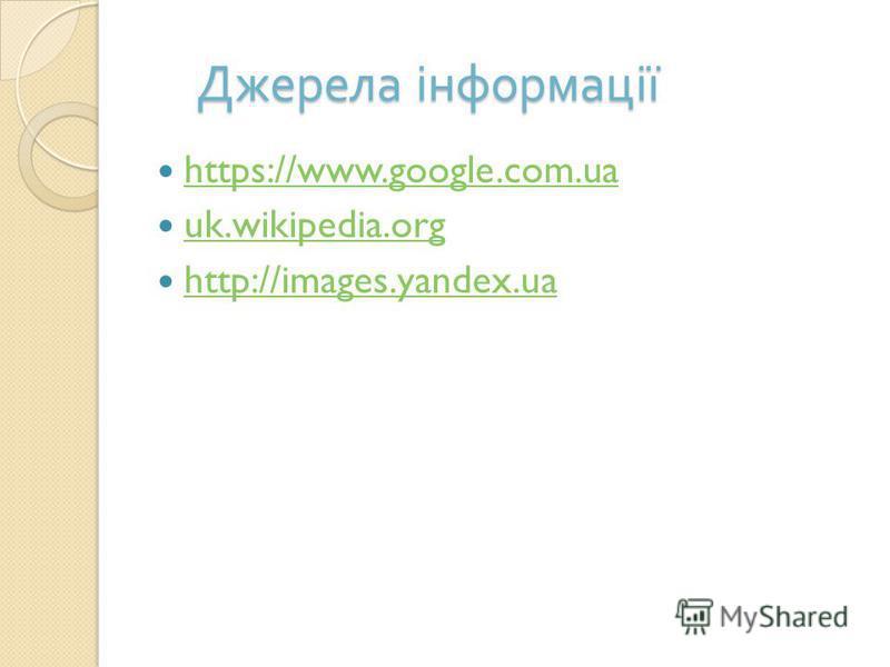Джерела інформації https://www.google.com.ua uk.wikipedia.org http://images.yandex.ua