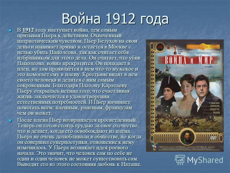 Война 1912 года В 1912 году наступает война, тем самым призывая Пьера к действиям. Охваченный патриотическим чувством, Пьер Безухов на свои деньги нанимает армию и остается в Москве с целью убить Наполеона, так как считает себя избранником для этого
