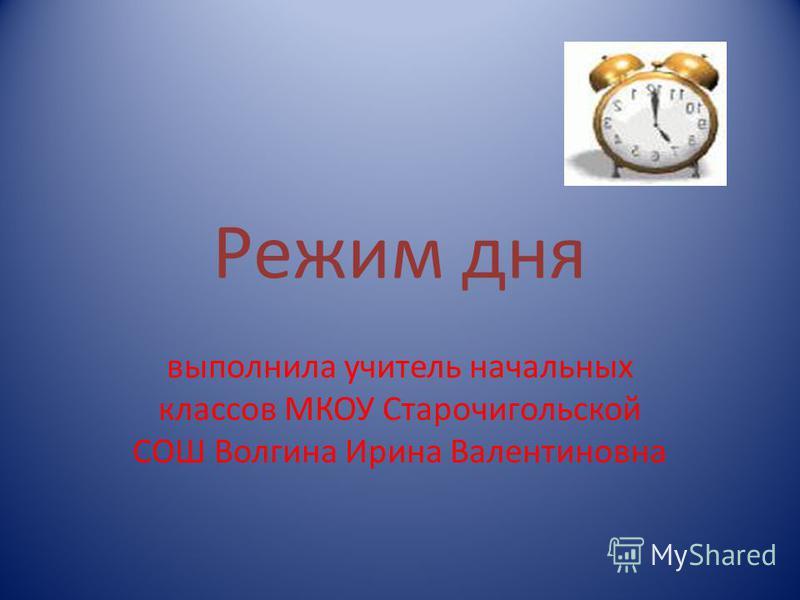 Режим дня выполнила учитель начальных классов МКОУ Старочигольской СОШ Волгина Ирина Валентиновна